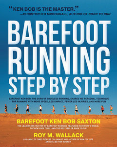 Barefoot Running Step by Step Barefoot Ken Bob, The Guru of Shoeless Running, Shares His Personal Technique For Running With More Speed, Less Impact, Fewer Leg Inguries, and More Fun